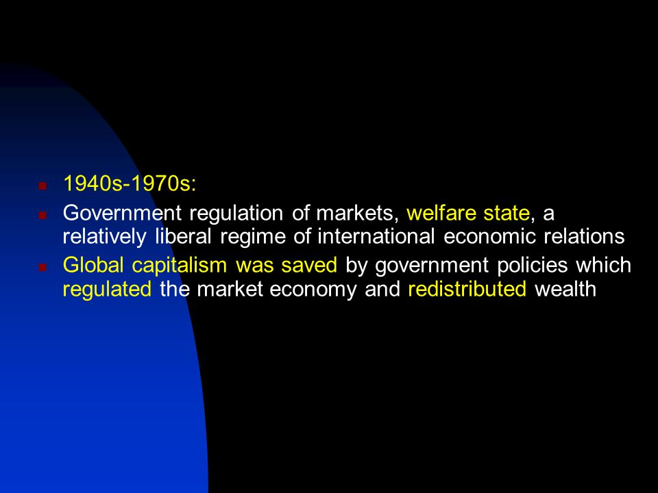 1940s-1970s: Government regulation of markets, welfare state, a relatively liberal regime of international economic relations Global capitalism was saved by government policies which regulated the market economy and redistributed wealth