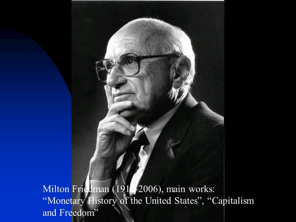 Milton Friedman (1912-2006), main works: Monetary History of the United States , Capitalism and Freedom