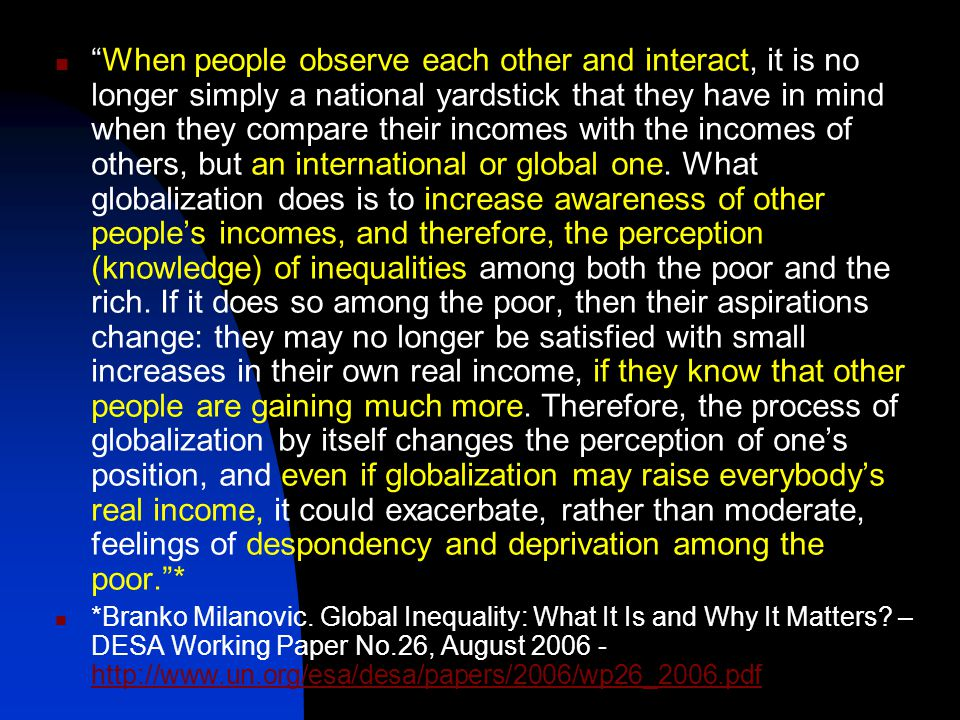 When people observe each other and interact, it is no longer simply a national yardstick that they have in mind when they compare their incomes with the incomes of others, but an international or global one.