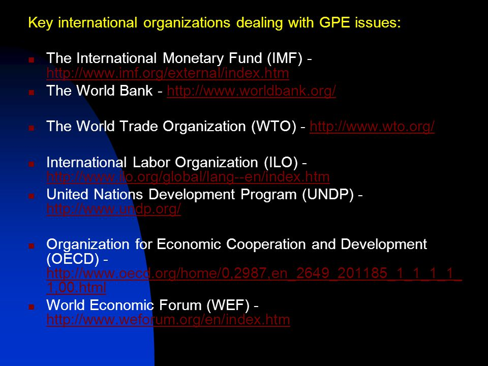 Key international organizations dealing with GPE issues: The International Monetary Fund (IMF) - http://www.imf.org/external/index.htm http://www.imf.org/external/index.htm The World Bank - http://www.worldbank.org/http://www.worldbank.org/ The World Trade Organization (WTO) - http://www.wto.org/http://www.wto.org/ International Labor Organization (ILO) - http://www.ilo.org/global/lang--en/index.htm http://www.ilo.org/global/lang--en/index.htm United Nations Development Program (UNDP) - http://www.undp.org/ http://www.undp.org/ Organization for Economic Cooperation and Development (OECD) - http://www.oecd.org/home/0,2987,en_2649_201185_1_1_1_1_ 1,00.html http://www.oecd.org/home/0,2987,en_2649_201185_1_1_1_1_ 1,00.html World Economic Forum (WEF) - http://www.weforum.org/en/index.htm http://www.weforum.org/en/index.htm