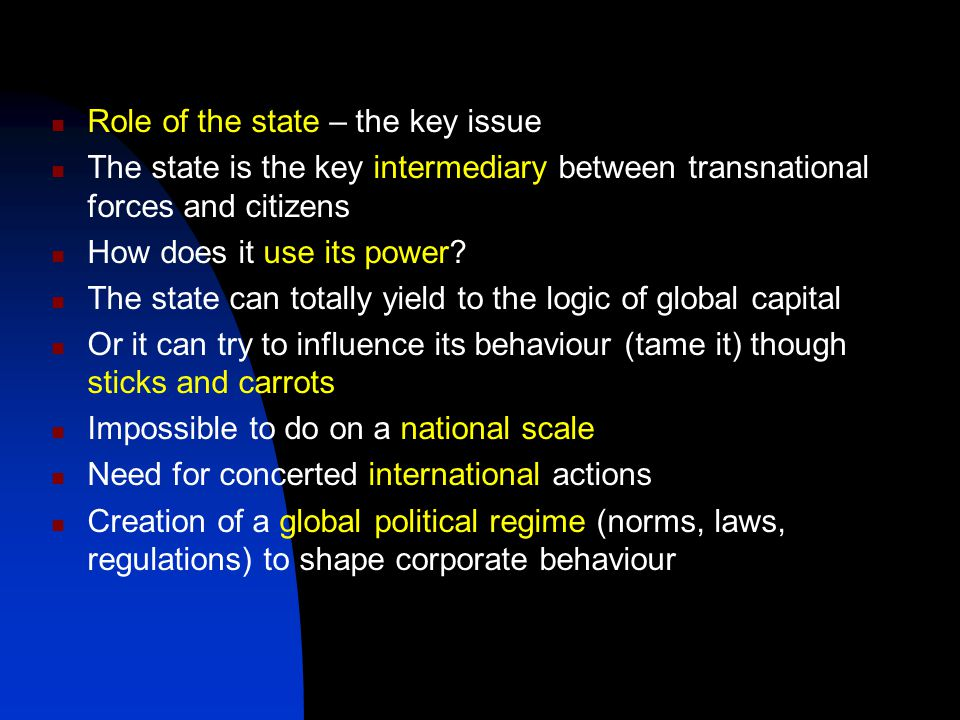 Role of the state – the key issue The state is the key intermediary between transnational forces and citizens How does it use its power.