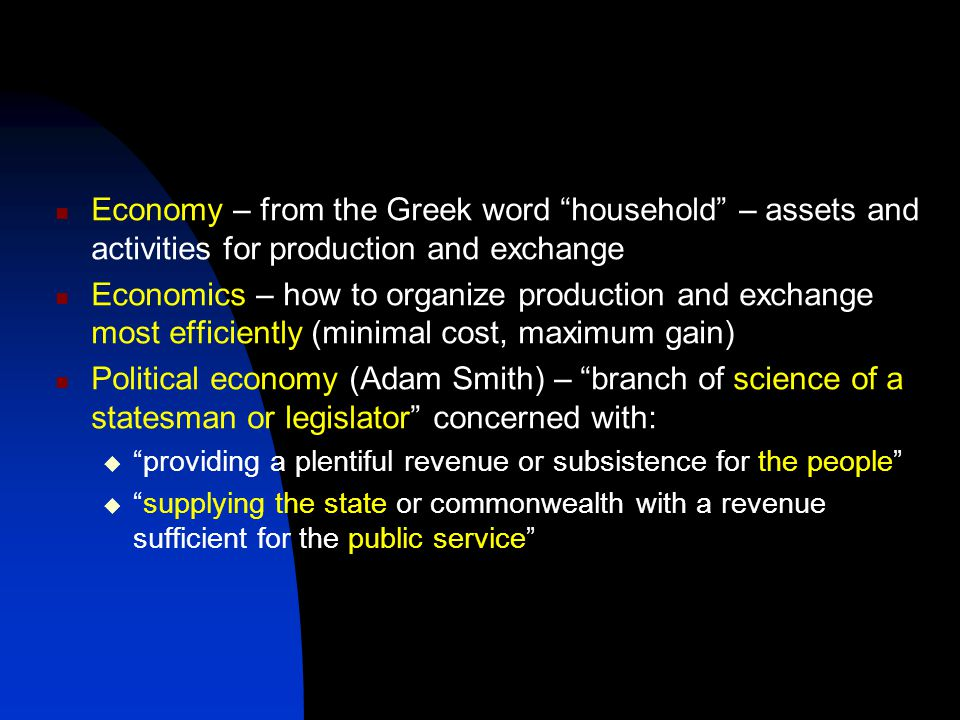 Economy – from the Greek word household – assets and activities for production and exchange Economics – how to organize production and exchange most efficiently (minimal cost, maximum gain) Political economy (Adam Smith) – branch of science of a statesman or legislator concerned with:  providing a plentiful revenue or subsistence for the people  supplying the state or commonwealth with a revenue sufficient for the public service