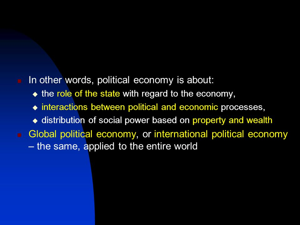 In other words, political economy is about:  the role of the state with regard to the economy,  interactions between political and economic processes,  distribution of social power based on property and wealth Global political economy, or international political economy – the same, applied to the entire world