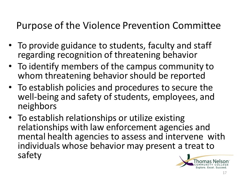 Purpose of the Violence Prevention Committee To provide guidance to students, faculty and staff regarding recognition of threatening behavior To identify members of the campus community to whom threatening behavior should be reported To establish policies and procedures to secure the well-being and safety of students, employees, and neighbors To establish relationships or utilize existing relationships with law enforcement agencies and mental health agencies to assess and intervene with individuals whose behavior may present a treat to safety 17