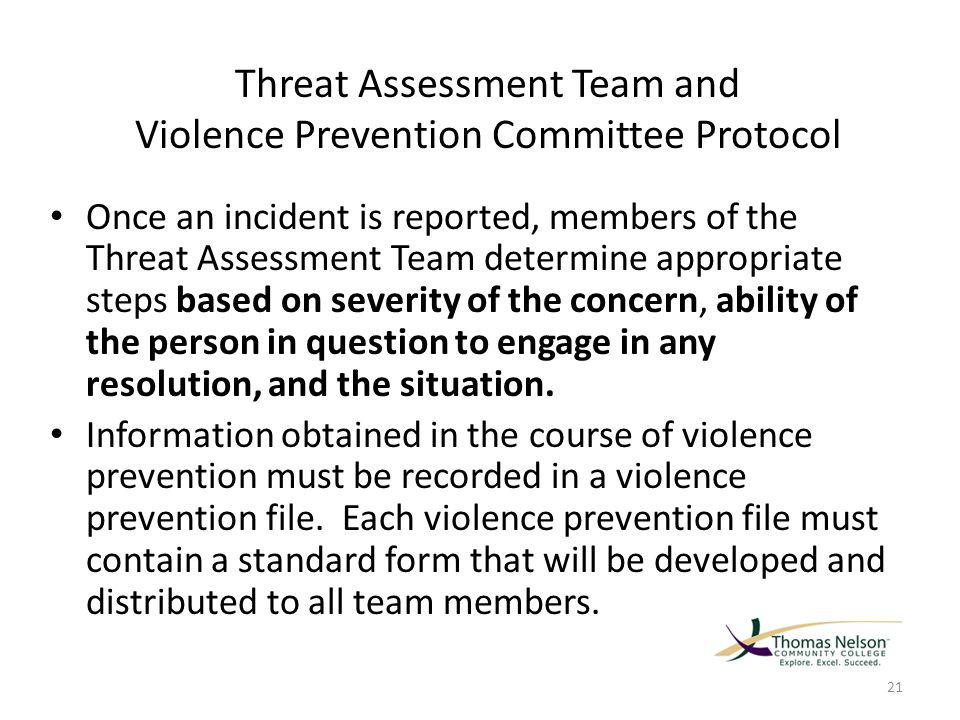 Threat Assessment Team and Violence Prevention Committee Protocol Once an incident is reported, members of the Threat Assessment Team determine appropriate steps based on severity of the concern, ability of the person in question to engage in any resolution, and the situation.