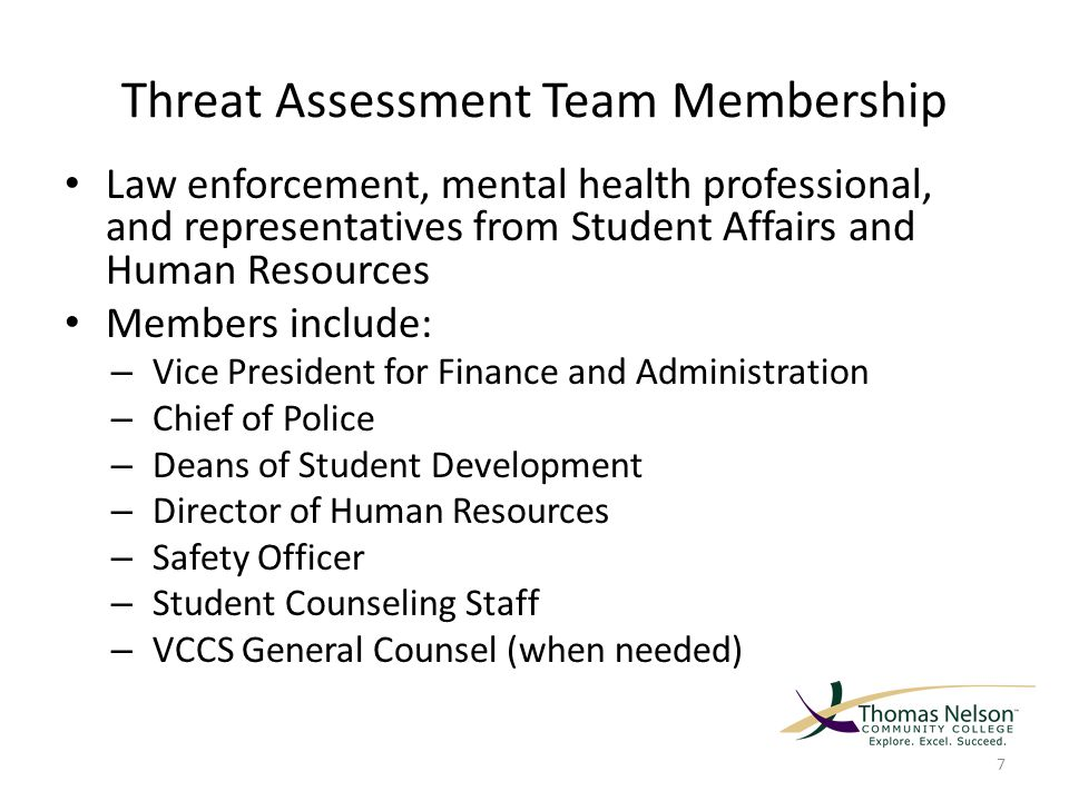 Threat Assessment Team Membership Law enforcement, mental health professional, and representatives from Student Affairs and Human Resources Members include: – Vice President for Finance and Administration – Chief of Police – Deans of Student Development – Director of Human Resources – Safety Officer – Student Counseling Staff – VCCS General Counsel (when needed) 7