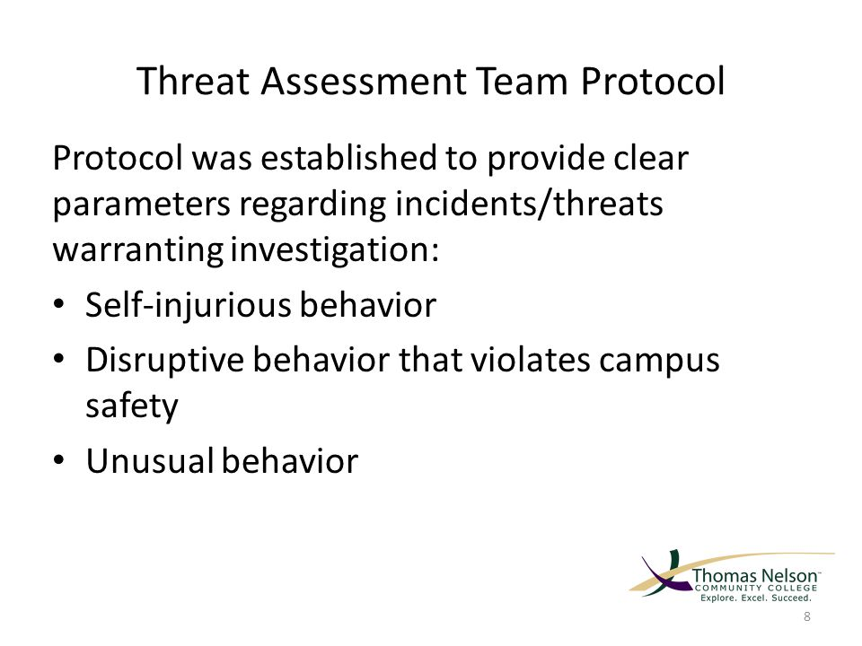 Threat Assessment Team Protocol Protocol was established to provide clear parameters regarding incidents/threats warranting investigation: Self-injurious behavior Disruptive behavior that violates campus safety Unusual behavior 8