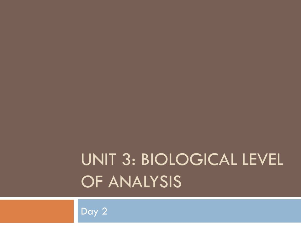 UNIT 3: BIOLOGICAL LEVEL OF ANALYSIS Day 2