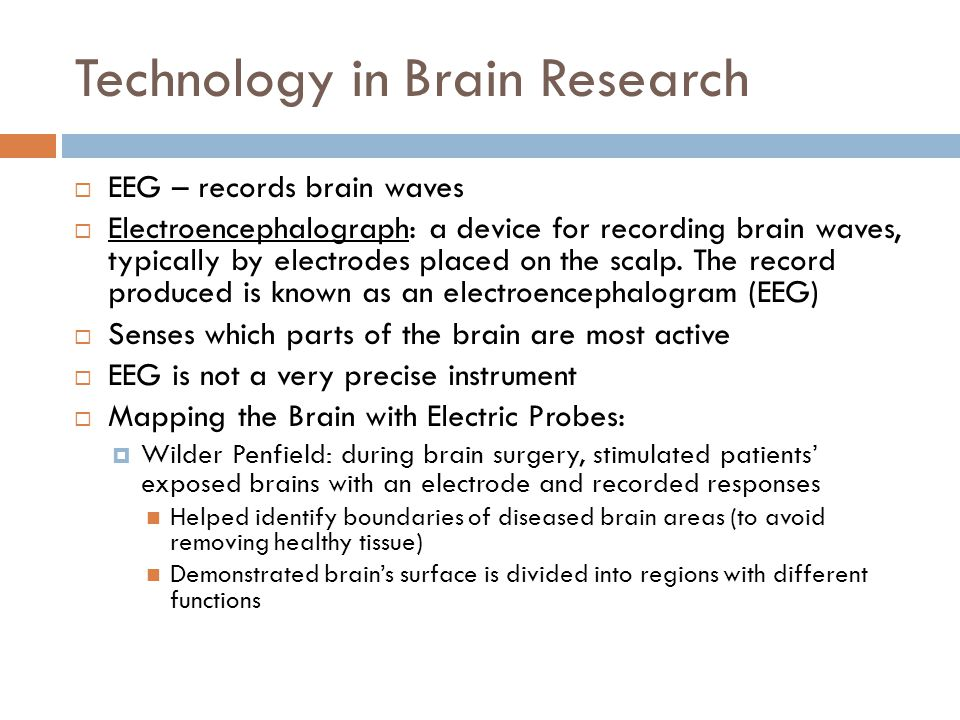 Technology in Brain Research  EEG – records brain waves  Electroencephalograph: a device for recording brain waves, typically by electrodes placed on the scalp.