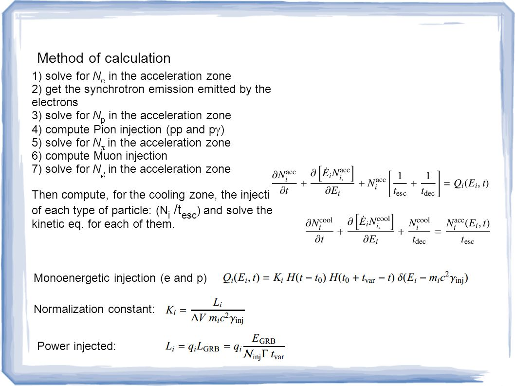 Method of calculation 1) solve for N e in the acceleration zone 2) get the synchrotron emission emitted by the electrons 3) solve for N p in the acceleration zone 4) compute Pion injection (pp and p  ) 5) solve for N   in the acceleration zone 6) compute Muon injection 7) solve for N   in the acceleration zone Then compute, for the cooling zone, the injection of each type of particle: (N i / t esc ) and solve the kinetic eq.