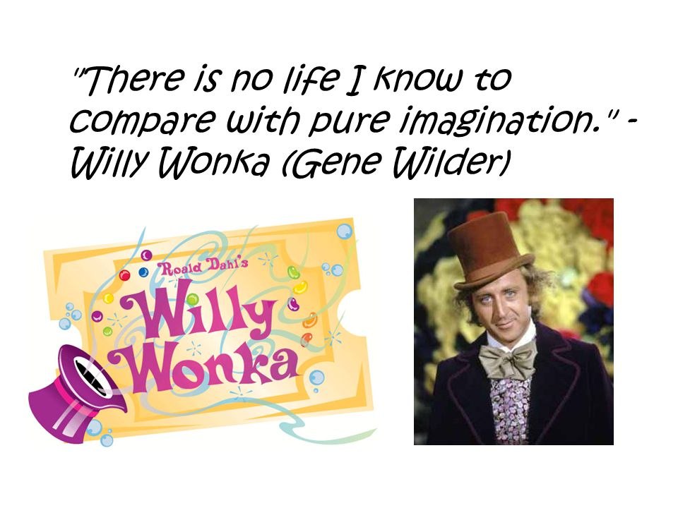 There is no life I know to compare with pure imagination. - Willy Wonka (Gene Wilder)