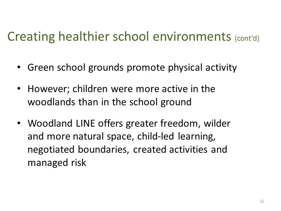 Creating healthier school environments (cont'd) Green school grounds promote physical activity However; children were more active in the woodlands than in the school ground Woodland LINE offers greater freedom, wilder and more natural space, child-led learning, negotiated boundaries, created activities and managed risk 15