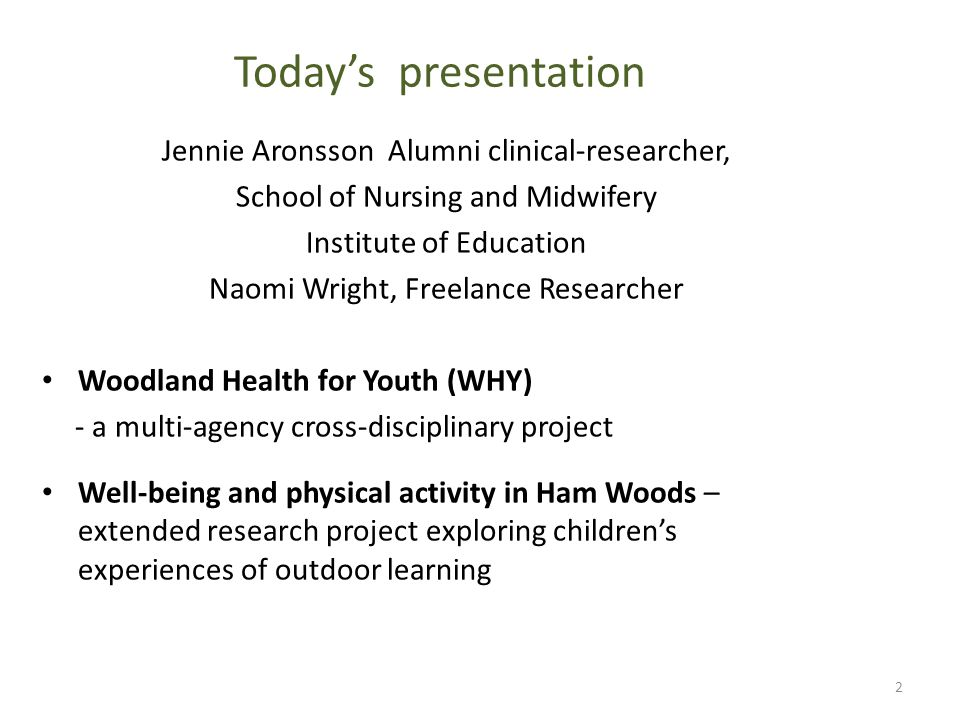 Today's presentation Jennie Aronsson Alumni clinical-researcher, School of Nursing and Midwifery Institute of Education Naomi Wright, Freelance Researcher Woodland Health for Youth (WHY) - a multi-agency cross-disciplinary project Well-being and physical activity in Ham Woods – extended research project exploring children's experiences of outdoor learning 2