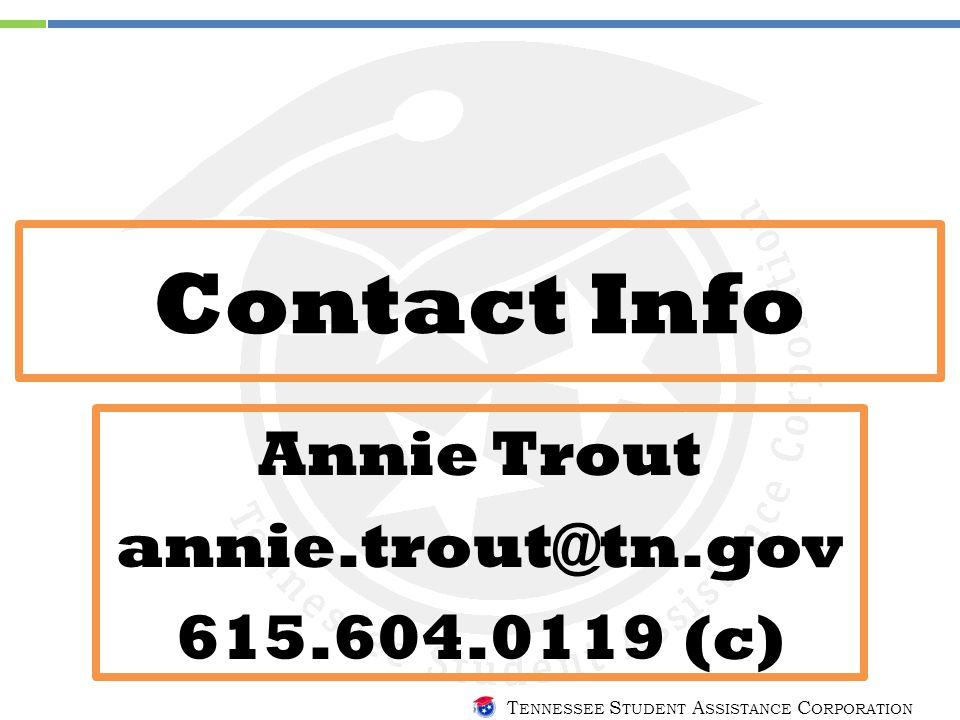 T ENNESSEE S TUDENT A SSISTANCE C ORPORATION Contact Info Annie Trout annie.trout@tn.gov 615.604.0119 (c)