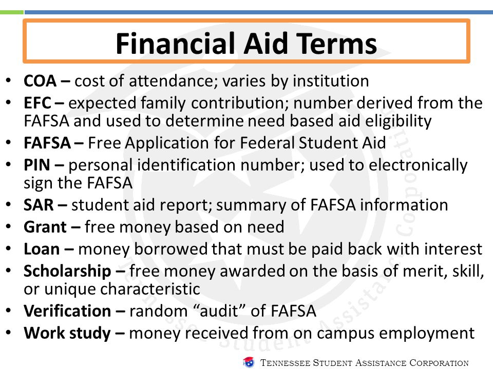 T ENNESSEE S TUDENT A SSISTANCE C ORPORATION Financial Aid Terms COA – cost of attendance; varies by institution EFC – expected family contribution; number derived from the FAFSA and used to determine need based aid eligibility FAFSA – Free Application for Federal Student Aid PIN – personal identification number; used to electronically sign the FAFSA SAR – student aid report; summary of FAFSA information Grant – free money based on need Loan – money borrowed that must be paid back with interest Scholarship – free money awarded on the basis of merit, skill, or unique characteristic Verification – random audit of FAFSA Work study – money received from on campus employment