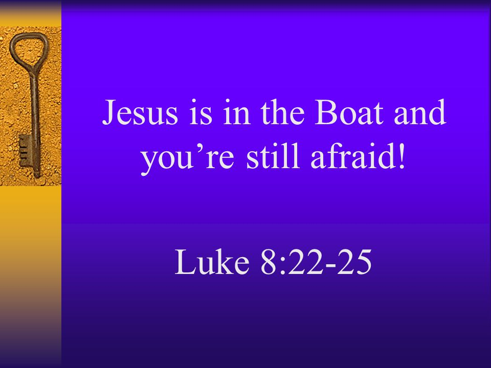 Jesus is in the Boat and you're still afraid! Luke 8:22-25