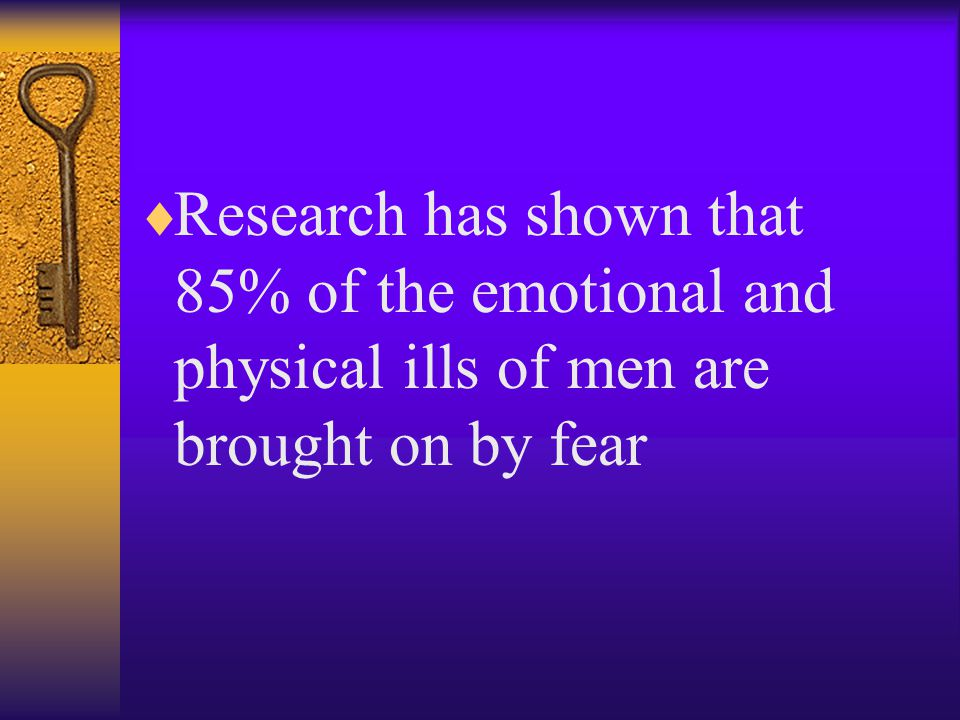  Research has shown that 85% of the emotional and physical ills of men are brought on by fear