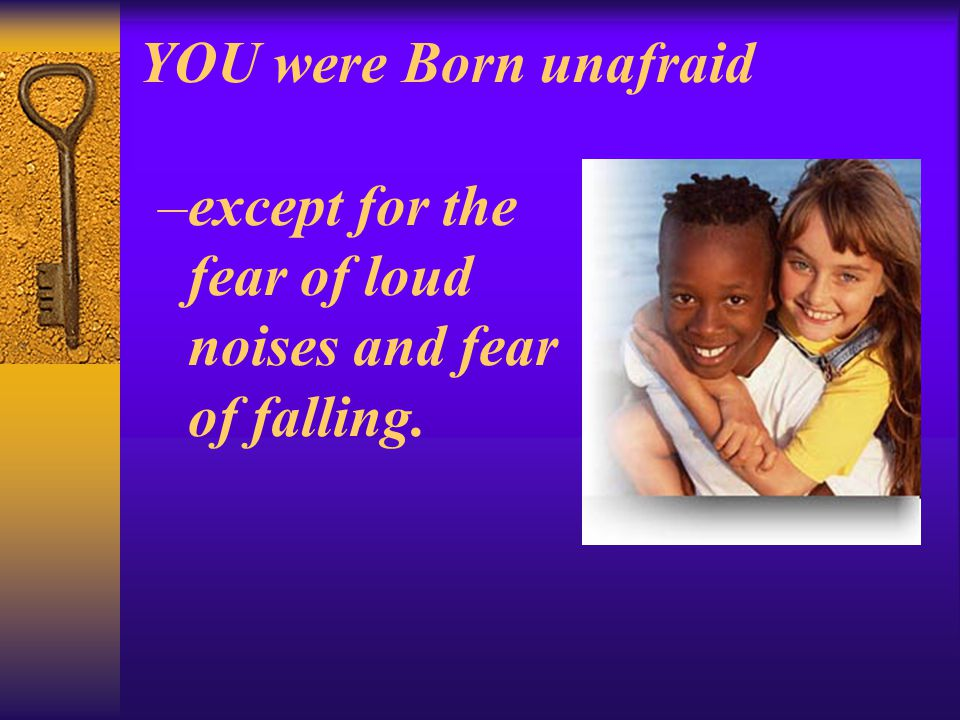 YOU were Born unafraid –except for the fear of loud noises and fear of falling.