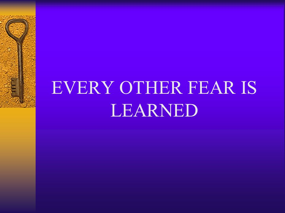 EVERY OTHER FEAR IS LEARNED