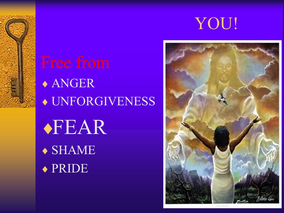 YOU! Free from  ANGER  UNFORGIVENESS  FEAR  SHAME  PRIDE