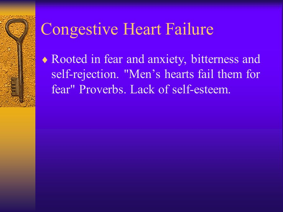 Congestive Heart Failure  Rooted in fear and anxiety, bitterness and self-rejection.