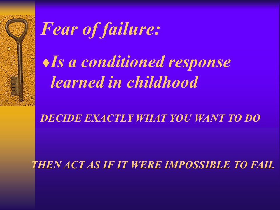 Fear of failure:  Is a conditioned response learned in childhood DECIDE EXACTLY WHAT YOU WANT TO DO THEN ACT AS IF IT WERE IMPOSSIBLE TO FAIL