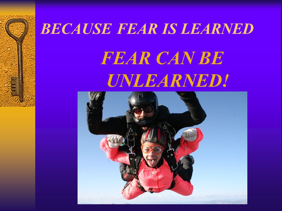 BECAUSE FEAR IS LEARNED FEAR CAN BE UNLEARNED!