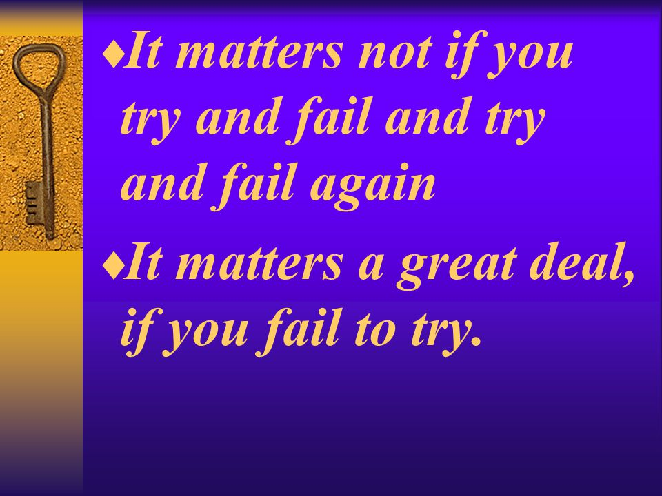  It matters not if you try and fail and try and fail again  It matters a great deal, if you fail to try.