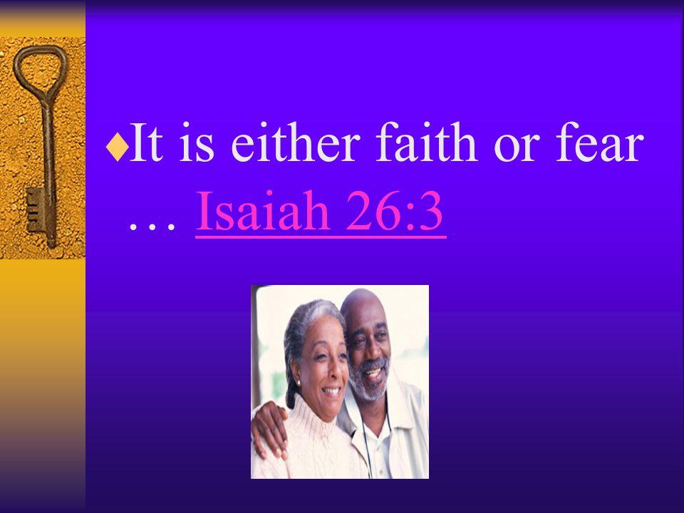  It is either faith or fear … Isaiah 26:3Isaiah 26:3