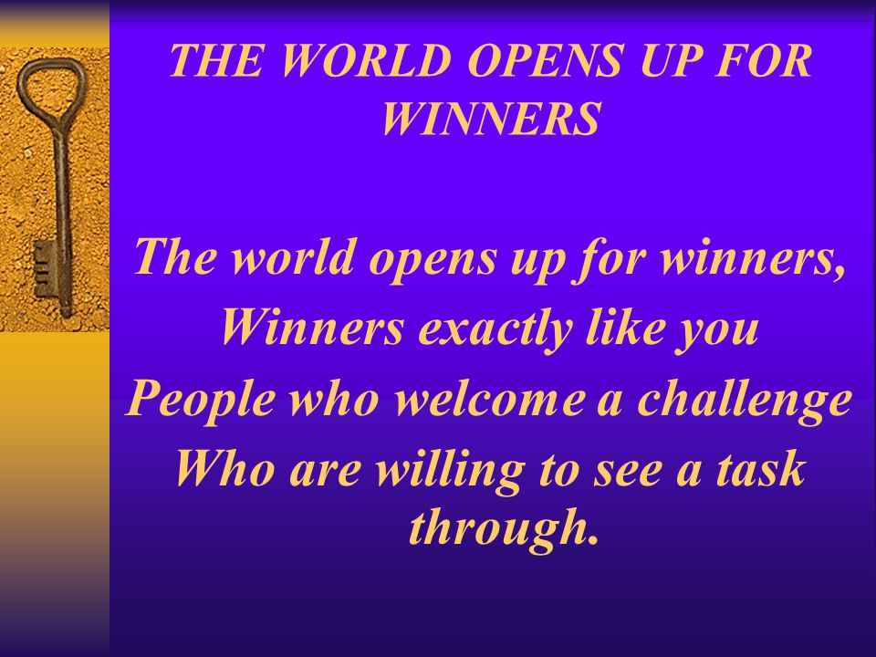 THE WORLD OPENS UP FOR WINNERS The world opens up for winners, Winners exactly like you People who welcome a challenge Who are willing to see a task t