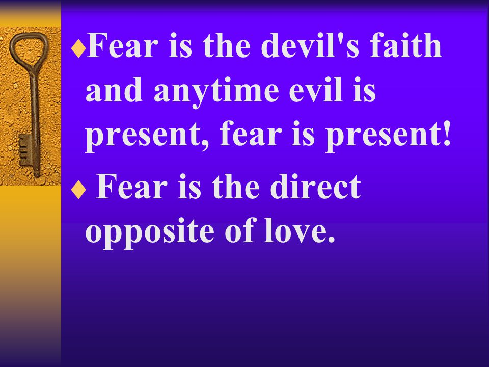  Fear is the devil s faith and anytime evil is present, fear is present.