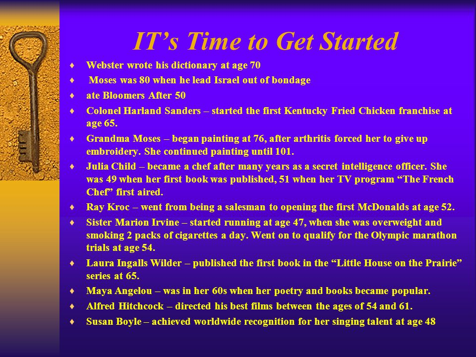 IT's Time to Get Started  Webster wrote his dictionary at age 70  Moses was 80 when he lead Israel out of bondage  ate Bloomers After 50  Colonel Harland Sanders – started the first Kentucky Fried Chicken franchise at age 65.
