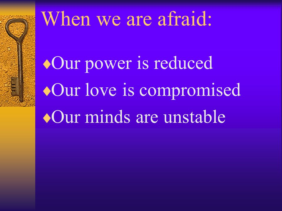 When we are afraid:  Our power is reduced  Our love is compromised  Our minds are unstable
