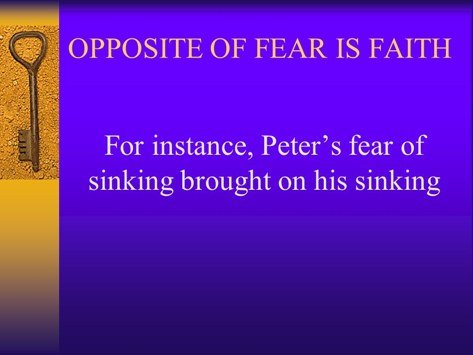 OPPOSITE OF FEAR IS FAITH For instance, Peter's fear of sinking brought on his sinking