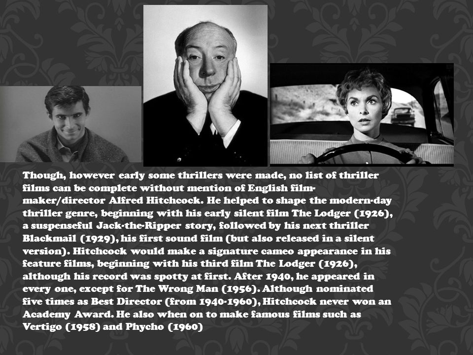 Though, however early some thrillers were made, no list of thriller films can be complete without mention of English film- maker/director Alfred Hitchcock.