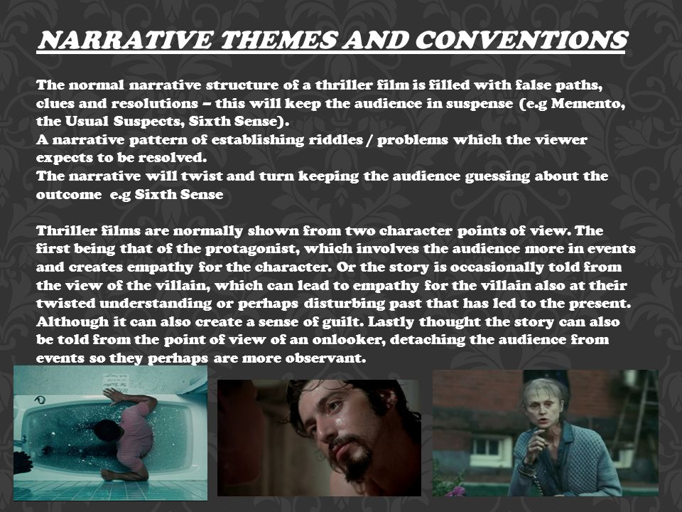 NARRATIVE THEMES AND CONVENTIONS The normal narrative structure of a thriller film is filled with false paths, clues and resolutions – this will keep the audience in suspense (e.g Memento, the Usual Suspects, Sixth Sense).