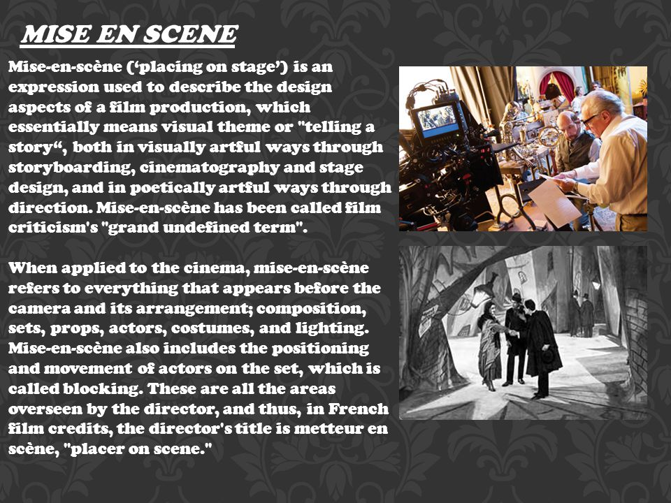 MISE EN SCENE Mise-en-scène ('placing on stage') is an expression used to describe the design aspects of a film production, which essentially means visual theme or telling a story , both in visually artful ways through storyboarding, cinematography and stage design, and in poetically artful ways through direction.