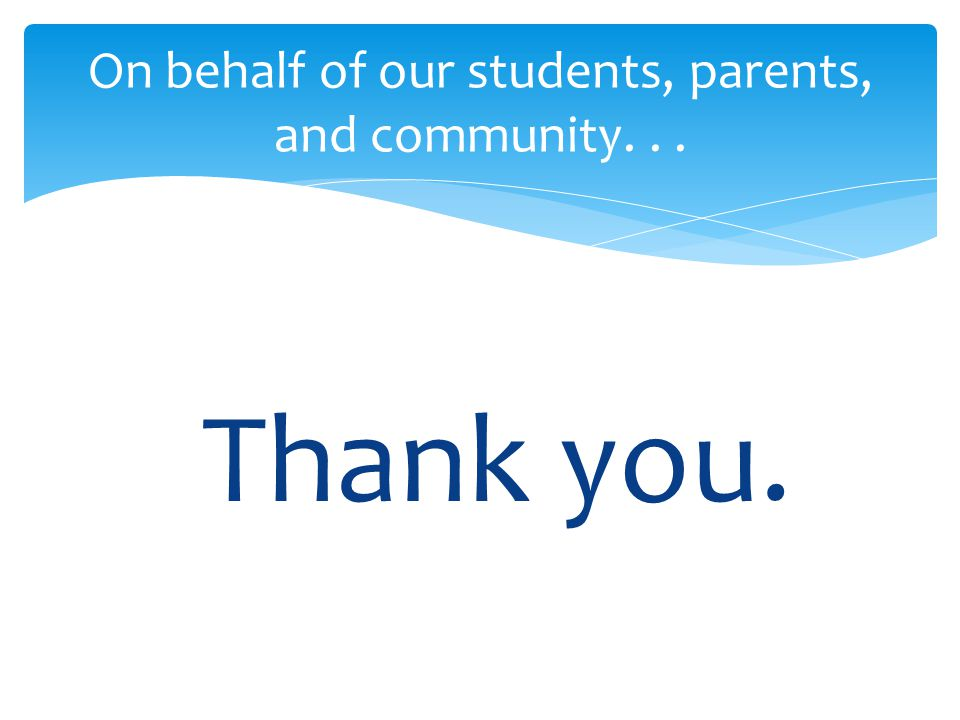 Thank you. On behalf of our students, parents, and community...