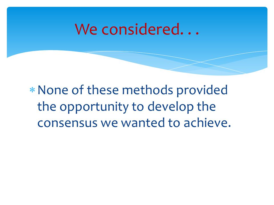  None of these methods provided the opportunity to develop the consensus we wanted to achieve.