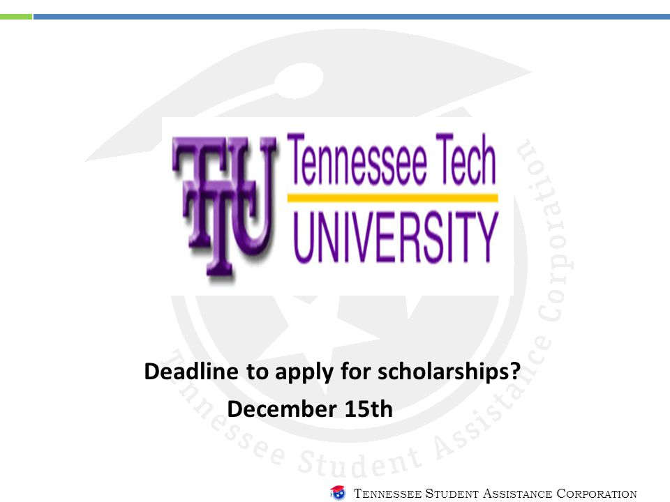 T ENNESSEE S TUDENT A SSISTANCE C ORPORATION Deadline to apply for scholarships? December 15th