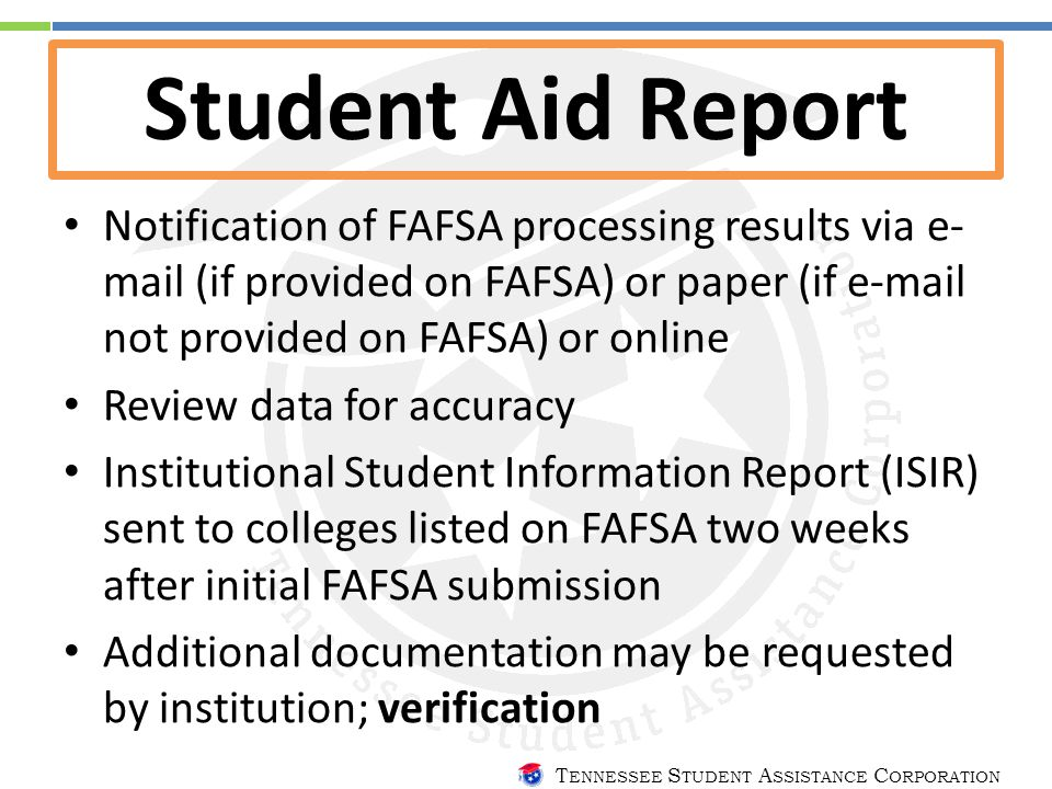 T ENNESSEE S TUDENT A SSISTANCE C ORPORATION Student Aid Report Notification of FAFSA processing results via e- mail (if provided on FAFSA) or paper (