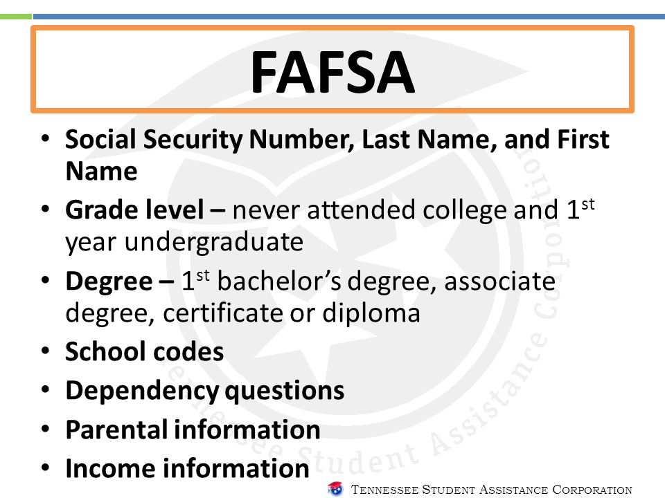 T ENNESSEE S TUDENT A SSISTANCE C ORPORATION FAFSA Social Security Number, Last Name, and First Name Grade level – never attended college and 1 st yea
