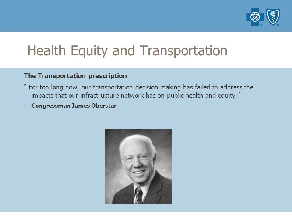 Health Equity and Transportation The Transportation prescription For too long now, our transportation decision making has failed to address the impacts that our infrastructure network has on public health and equity. - Congressman James Oberstar