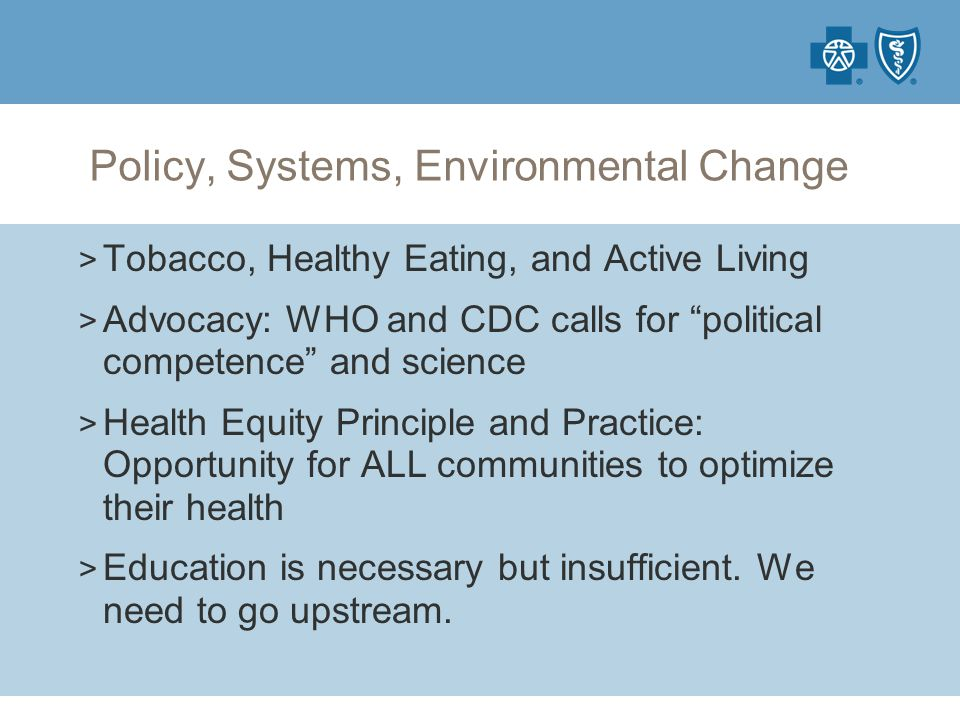 Policy, Systems, Environmental Change > Tobacco, Healthy Eating, and Active Living > Advocacy: WHO and CDC calls for political competence and science > Health Equity Principle and Practice: Opportunity for ALL communities to optimize their health > Education is necessary but insufficient.