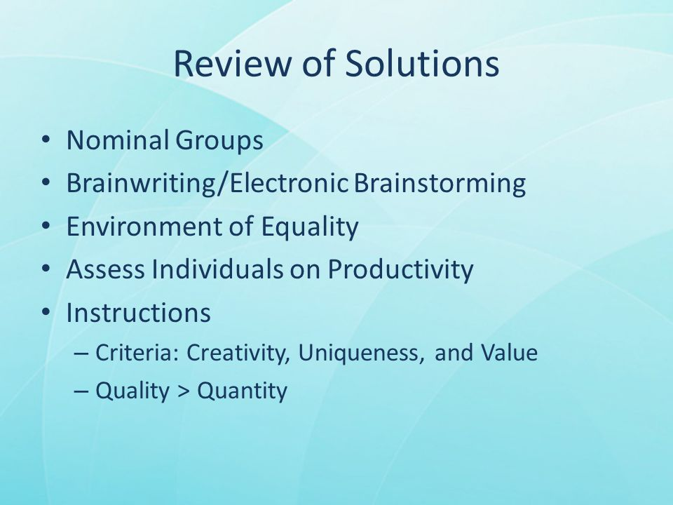 Review of Solutions Nominal Groups Brainwriting/Electronic Brainstorming Environment of Equality Assess Individuals on Productivity Instructions – Criteria: Creativity, Uniqueness, and Value – Quality > Quantity