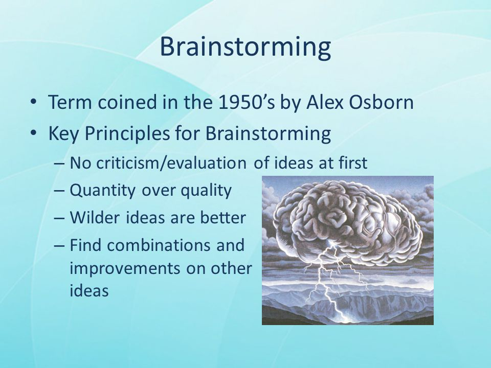 Brainstorming Term coined in the 1950's by Alex Osborn Key Principles for Brainstorming – No criticism/evaluation of ideas at first – Quantity over quality – Wilder ideas are better – Find combinations and improvements on other ideas