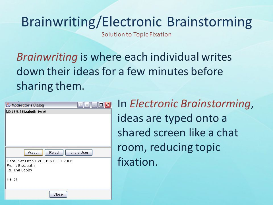 Brainwriting/Electronic Brainstorming Solution to Topic Fixation Brainwriting is where each individual writes down their ideas for a few minutes before sharing them.