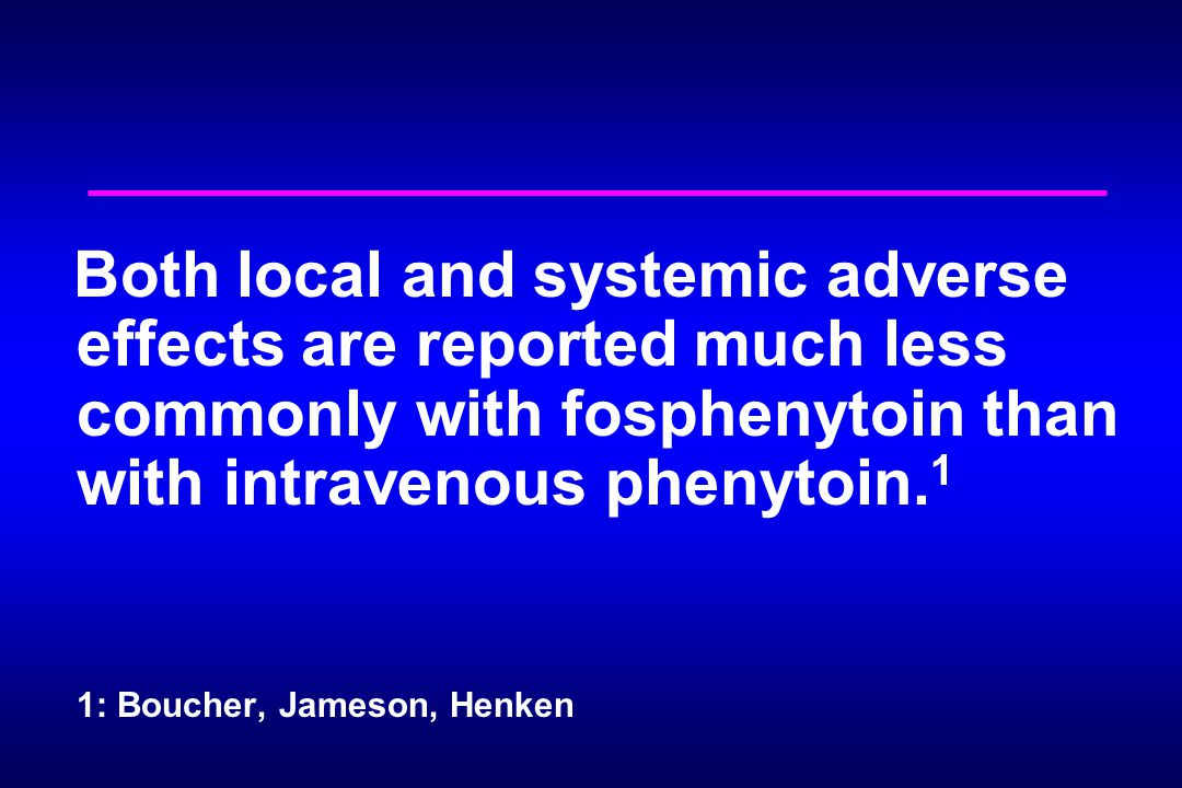 Both local and systemic adverse effects are reported much less commonly with fosphenytoin than with intravenous phenytoin. 1 1: Boucher, Jameson, Henk