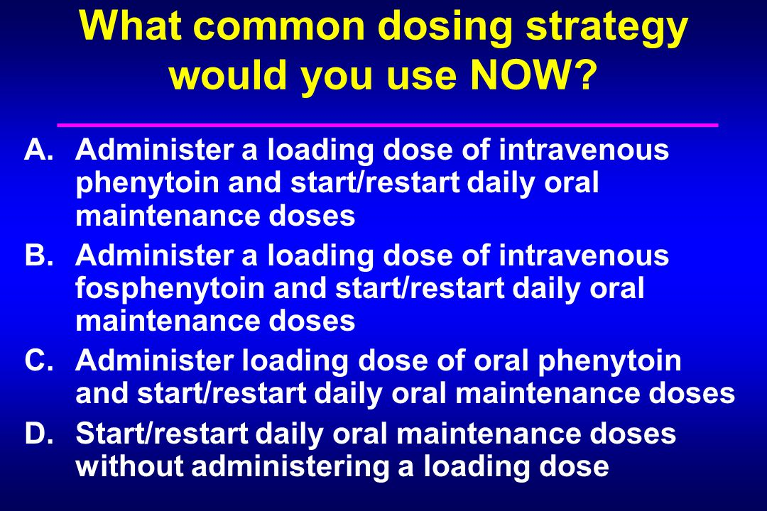 What common dosing strategy would you use NOW? A.Administer a loading dose of intravenous phenytoin and start/restart daily oral maintenance doses B.A