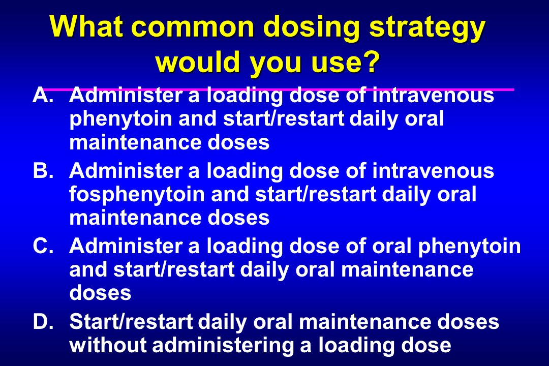 What common dosing strategy would you use? A.Administer a loading dose of intravenous phenytoin and start/restart daily oral maintenance doses B.Admin